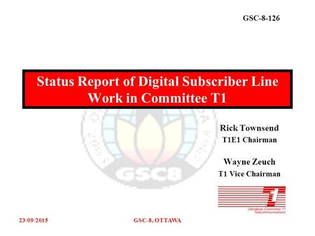 GSC-8-126 23/09/2015GSC-8, OTTAWA Rick Townsend T1E1 Chairman Wayne Zeuch T1 Vice Chairman Status Report of Digital Subscriber Line Work in Committee T1.