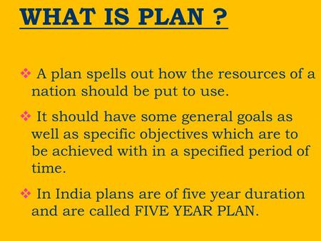 WHAT IS PLAN ?  A plan spells out how the resources of a nation should be put to use.  It should have some general goals as well as specific objectives.