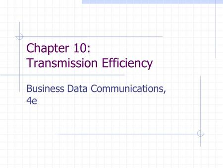 Chapter 10: Transmission Efficiency Business Data Communications, 4e.