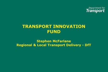 TRANSPORT INNOVATION FUND Stephen McFarlane Regional & Local Transport Delivery - DfT.