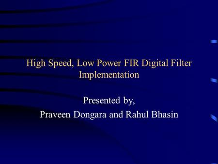 High Speed, Low Power FIR Digital Filter Implementation Presented by, Praveen Dongara and Rahul Bhasin.