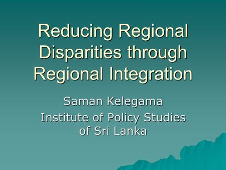 Reducing Regional Disparities through Regional Integration Saman Kelegama Institute of Policy Studies of Sri Lanka.