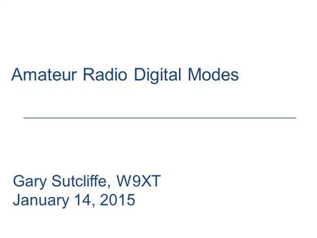 Amateur Radio Digital Modes Gary Sutcliffe, W9XT January 14, 2015.