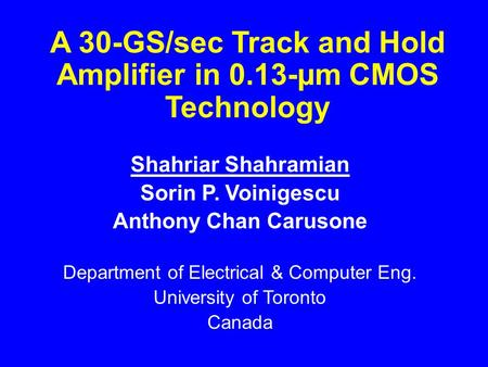 A 30-GS/sec Track and Hold Amplifier in 0.13-µm CMOS Technology Shahriar Shahramian Sorin P. Voinigescu Anthony Chan Carusone Department of Electrical.