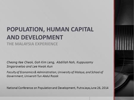 POPULATION, HUMAN CAPITAL AND DEVELOPMENT THE MALAYSIA EXPERIENCE Cheong Kee Cheok, Goh Kim Leng, Abdillah Noh, Kuppusamy Singaraveloo and Lee Hwok Aun.
