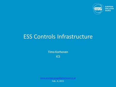 ESS Controls Infrastructure Timo Korhonen ICS www.europeanspallationsource.se Feb.. 4, 2015.