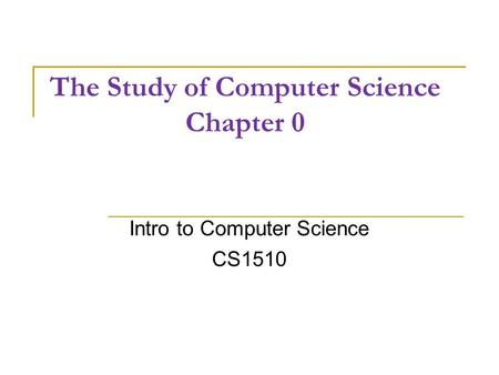 The Study of Computer Science Chapter 0 Intro to Computer Science CS1510.