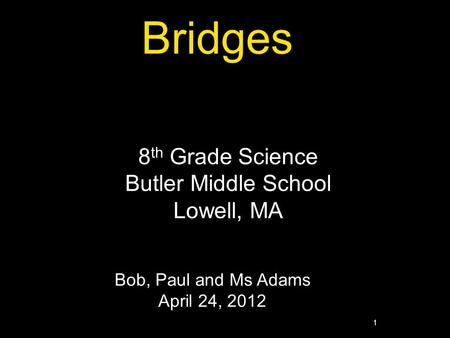 1 Bridges 8 th Grade Science Butler Middle School Lowell, MA Bob, Paul and Ms Adams April 24, 2012.