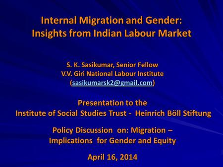 Internal Migration and Gender: Insights from Indian Labour Market S. K. Sasikumar, Senior Fellow V.V. Giri National Labour Institute
