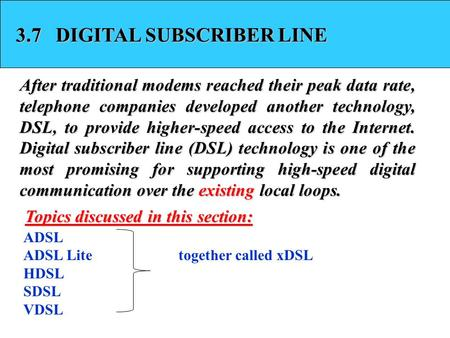 3.7 DIGITAL SUBSCRIBER LINE After traditional modems reached their peak data rate, telephone companies developed another technology, DSL, to provide higher-speed.
