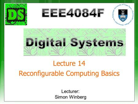 Lecture 14 Reconfigurable Computing Basics Lecturer: Simon Winberg.