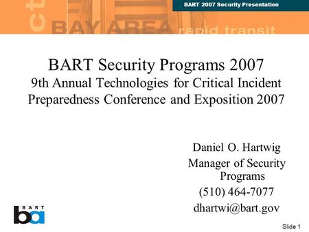 BART 2007 Security Presentation Slide 1 BART Security Programs 2007 9th Annual Technologies for Critical Incident Preparedness Conference and Exposition.