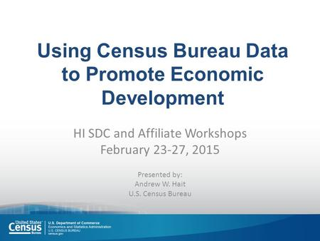 Using Census Bureau Data to Promote Economic Development HI SDC and Affiliate Workshops February 23-27, 2015 Presented by: Andrew W. Hait U.S. Census Bureau.