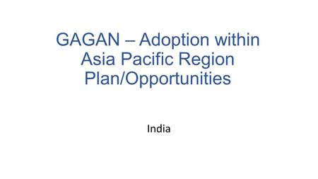 India GAGAN – Adoption within Asia Pacific Region Plan/Opportunities.