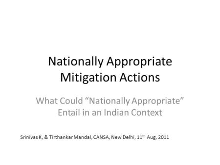 "Nationally Appropriate Mitigation Actions What Could ""Nationally Appropriate"" Entail in an Indian Context Srinivas K, & Tirthankar Mandal, CANSA, New Delhi,"