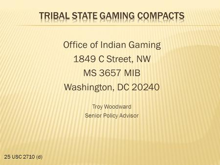 Office of Indian Gaming 1849 C Street, NW MS 3657 MIB Washington, DC 20240 Troy Woodward Senior Policy Advisor 25 USC 2710 (d)