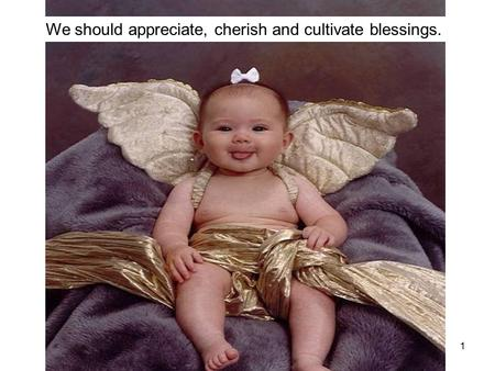 1 We should appreciate, cherish and cultivate blessings.