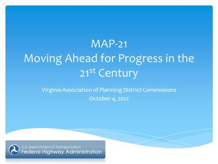 MAP-21 Moving Ahead for Progress in the 21 st Century Virginia Association of Planning District Commissions October 4, 2012.