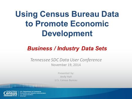 Using Census Bureau Data to Promote Economic Development Business / Industry Data Sets Tennessee SDC Data User Conference November 19, 2014 Presented by: