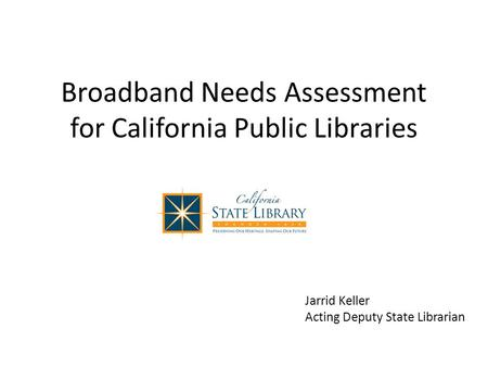 Broadband Needs Assessment for California Public Libraries Jarrid Keller Acting Deputy State Librarian.