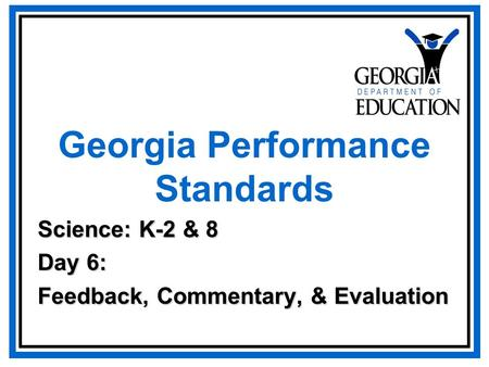 Georgia Performance Standards Science: K-2 & 8 Day 6: Feedback, Commentary, & Evaluation.