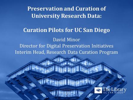 Preservation and Curation of University Research Data: Curation Pilots for UC San Diego David Minor Director for Digital Preservation Initiatives Interim.