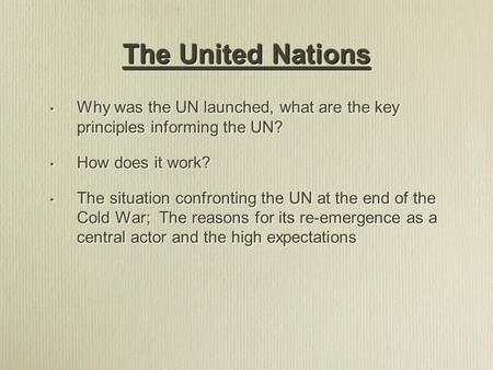 Why was the UN launched, what are the key principles informing the UN? How does it work? The situation confronting the UN at the end of the Cold War; The.