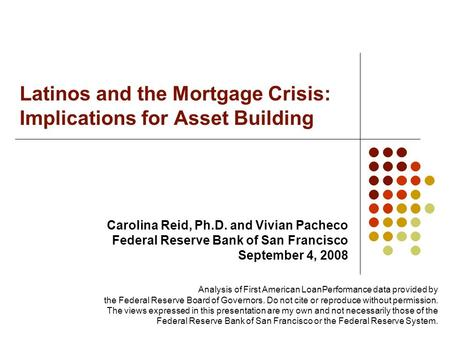 Latinos and the Mortgage Crisis: Implications for Asset Building Carolina Reid, Ph.D. and Vivian Pacheco Federal Reserve Bank of San Francisco September.