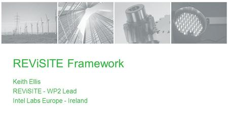 REViSITE Framework Keith Ellis REViSITE - WP2 Lead Intel Labs Europe - Ireland.