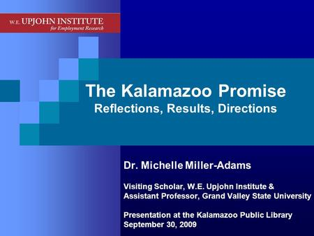 The Kalamazoo Promise Reflections, Results, Directions Dr. Michelle Miller-Adams Visiting Scholar, W.E. Upjohn Institute & Assistant Professor, Grand Valley.