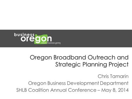Oregon Broadband Outreach and Strategic Planning Project Chris Tamarin Oregon Business Development Department SHLB Coalition Annual Conference – May 8,