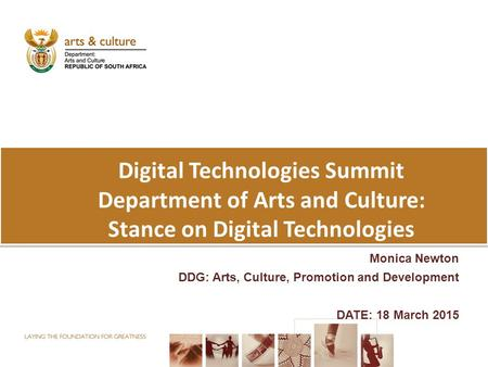 Digital Technologies Summit Department of Arts and Culture: Stance on Digital Technologies Monica Newton DDG: Arts, Culture, Promotion and Development.