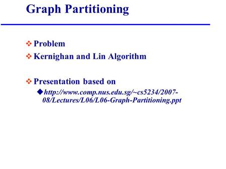 Graph Partitioning  Problem  Kernighan and Lin Algorithm  Presentation based on uhttp://www.comp.nus.edu.sg/~cs5234/2007- 08/Lectures/L06/L06-Graph-Partitioning.ppt.