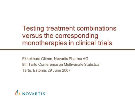 Testing treatment combinations versus the corresponding monotherapies in clinical trials Ekkekhard Glimm, Novartis Pharma AG 8th Tartu Conference on Multivariate.