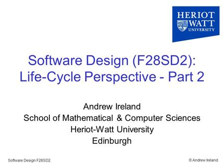© Andrew IrelandSoftware Design F28SD2 Software Design (F28SD2): Life-Cycle Perspective - Part 2 Andrew Ireland School of Mathematical & Computer Sciences.