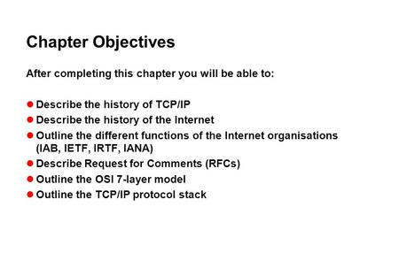 Chapter Objectives After completing this chapter you will be able to: Describe the history of TCP/IP Describe the history of the Internet Outline the different.