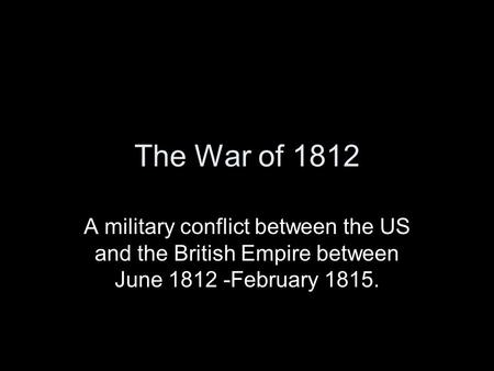 The War of 1812 A military conflict between the US and the British Empire between June 1812 -February 1815.