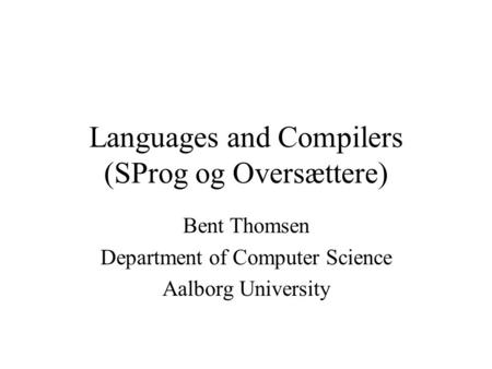 Languages and Compilers (SProg og Oversættere) Bent Thomsen Department of Computer Science Aalborg University.