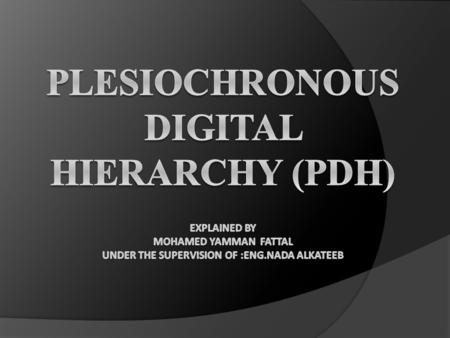 Plesiochronous Digital Hierarchy (PDH) Explained by Mohamed yamman fattal Under the supervision of :eng.nada alkateeb.