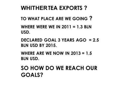 WHITHER TEA EXPORTS ? TO WHAT PLACE ARE WE GOING ? WHERE WERE WE IN 2011 = 1.3 BLN USD. DECLARED GOAL 3 YEARS AGO = 2.5 BLN USD BY 2015. WHERE ARE WE NOW.
