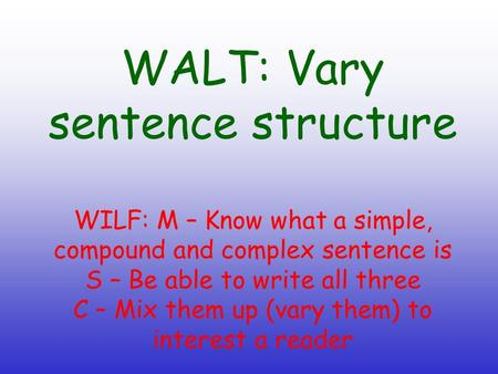 WALT: Vary sentence structure WILF: M – Know what a simple, compound and complex sentence is S – Be able to write all three C – Mix them up (vary them)