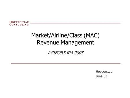 H OPPERSTA D C ONSULTIN G Market/Airline/Class (MAC) Revenue Management AGIFORS RM 2003 Hopperstad June 03.