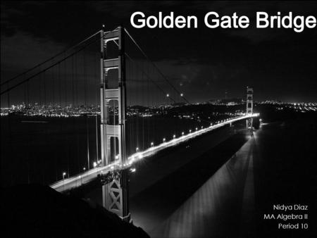 Nidya Diaz MA Algebra II Period 10. History  Before the Golden Gate Bridge the only way to get across the San Francisco Bay was by ferry.  In the 1920's.