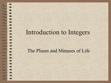Introduction to Integers The Pluses and Minuses of Life.