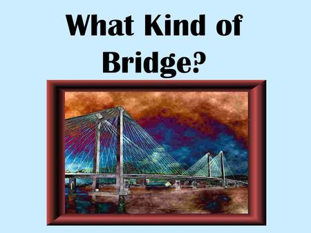 What Kind of Bridge?.