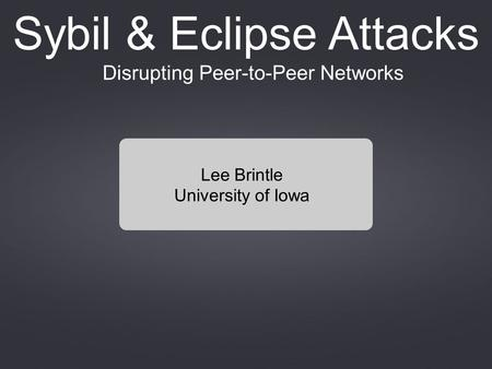Disrupting Peer-to-Peer Networks Sybil & Eclipse Attacks Lee Brintle University of Iowa.