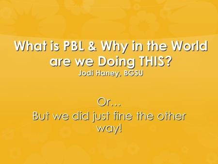What is PBL & Why in the World are we Doing THIS? Jodi Haney, BGSU Or… But we did just fine the other way!