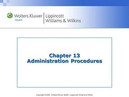 Copyright © 2009 Wolters Kluwer Health | Lippincott Williams & Wilkins Chapter 13 Administration Procedures.