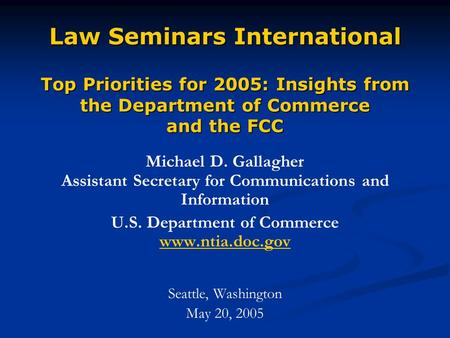 Law Seminars International Top Priorities for 2005: Insights from the Department of Commerce and the FCC Michael D. Gallagher Assistant Secretary for <strong>Communications</strong>.
