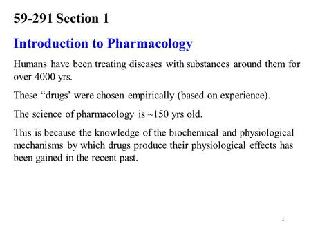 "1 59-291 Section 1 Introduction to Pharmacology Humans have been treating diseases with substances around them for over 4000 yrs. These ""drugs' were chosen."